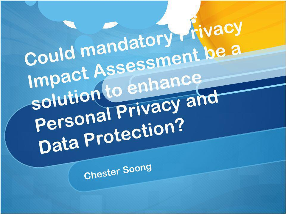 Conclusion PIA can benefit the protection of personal data and privacy It is more a question of how it can be done at what cost: The answer to how involves who should be required first The culture of the people may be a crucial determining factor on how much resources should be allocated for this as the concern of personal privacy is sometimes subjective and cultural