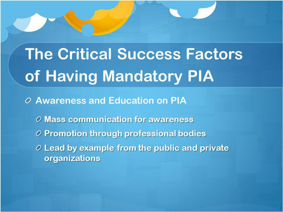 The Critical Success Factors of Having Mandatory PIA Awareness and Education on PIA Mass communication for awareness Promotion through professional bodies Lead by example from the public and private organizations