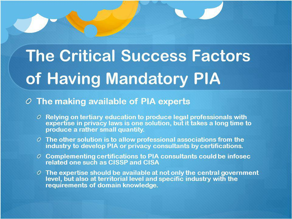 The Critical Success Factors of Having Mandatory PIA The making available of PIA experts Relying on tertiary education to produce legal professionals with expertise in privacy laws is one solution, but it takes a long time to produce a rather small quantity.