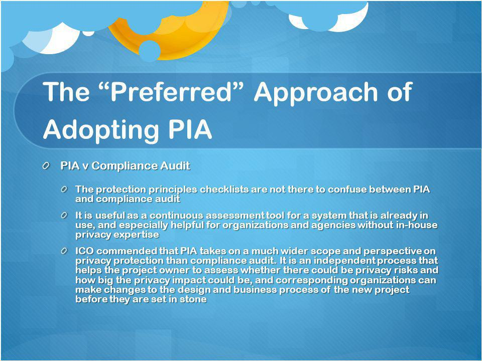 The Preferred Approach of Adopting PIA PIA v Compliance Audit The protection principles checklists are not there to confuse between PIA and compliance audit It is useful as a continuous assessment tool for a system that is already in use, and especially helpful for organizations and agencies without in-house privacy expertise ICO commended that PIA takes on a much wider scope and perspective on privacy protection than compliance audit.