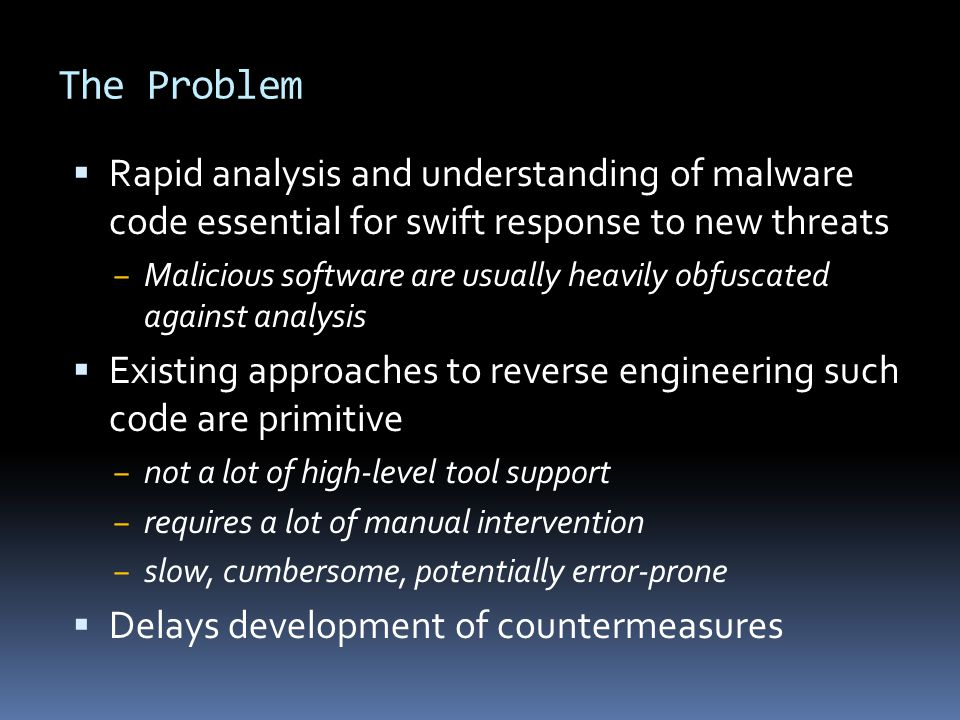 The Problem  Rapid analysis and understanding of malware code essential for swift response to new threats ‒ Malicious software are usually heavily obfuscated against analysis  Existing approaches to reverse engineering such code are primitive ‒ not a lot of high-level tool support ‒ requires a lot of manual intervention ‒ slow, cumbersome, potentially error-prone  Delays development of countermeasures