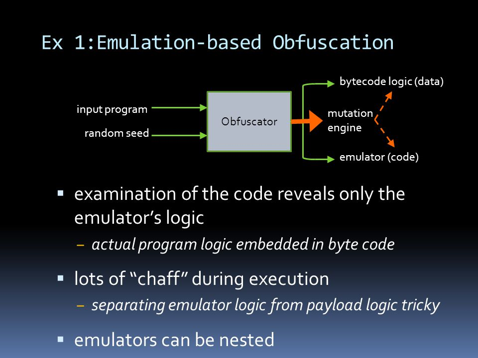 Ex 1:Emulation-based Obfuscation  examination of the code reveals only the emulator's logic ‒ actual program logic embedded in byte code  lots of chaff during execution ‒ separating emulator logic from payload logic tricky  emulators can be nested Obfuscator input program random seed bytecode logic (data) emulator (code) mutation engine