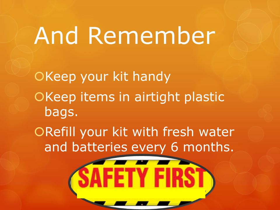 And Remember  Keep your kit handy  Keep items in airtight plastic bags.