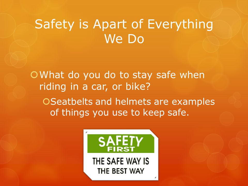 Safety is Apart of Everything We Do  What do you do to stay safe when riding in a car, or bike?  Seatbelts and helmets are examples of things you us