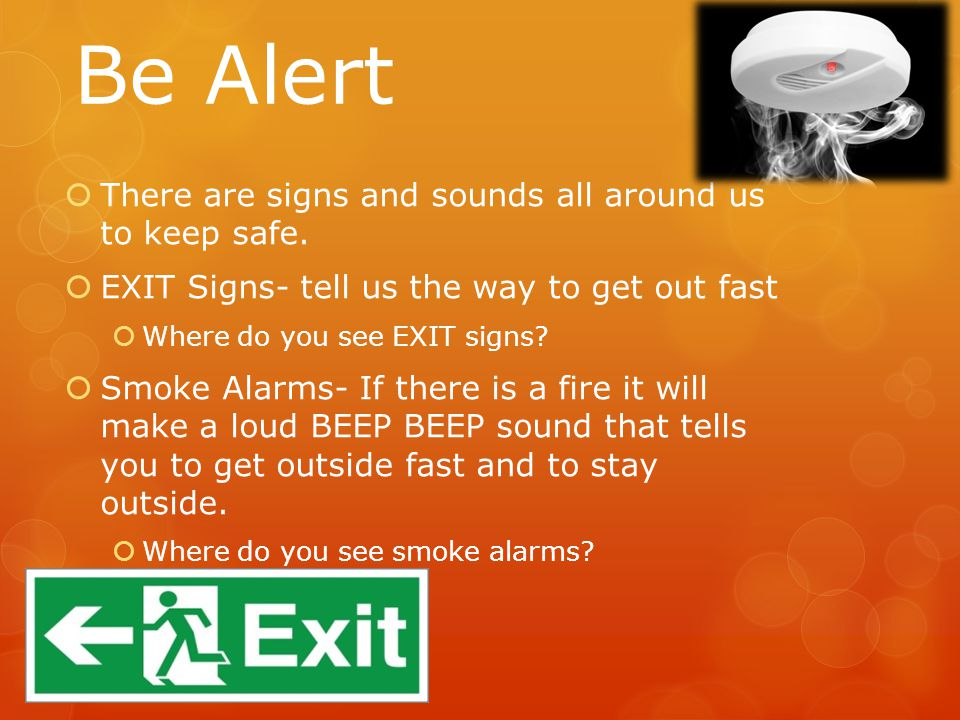 Be Alert  There are signs and sounds all around us to keep safe.  EXIT Signs- tell us the way to get out fast  Where do you see EXIT signs?  Smoke