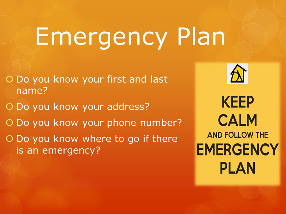 Emergency Plan  Do you know your first and last name?  Do you know your address?  Do you know your phone number?  Do you know where to go if there