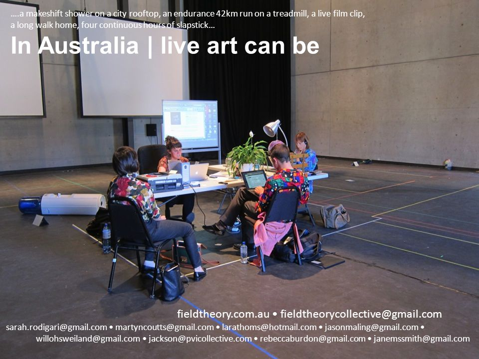 ….a makeshift shower on a city rooftop, an endurance 42km run on a treadmill, a live film clip, a long walk home, four continuous hours of slapstick… In Australia | live art can be sarah.rodigari@gmail.com martyncoutts@gmail.com larathoms@hotmail.com jasonmaling@gmail.com willohsweiland@gmail.com jackson@pvicollective.com rebeccaburdon@gmail.com janemssmith@gmail.com fieldtheory.com.au fieldtheorycollective@gmail.com