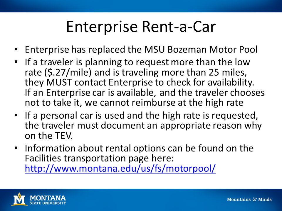 Enterprise Rent-a-Car Enterprise has replaced the MSU Bozeman Motor Pool If a traveler is planning to request more than the low rate ($.27/mile) and i