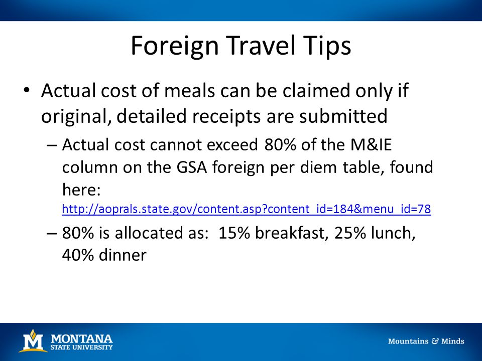 Foreign Travel Tips Actual cost of meals can be claimed only if original, detailed receipts are submitted – Actual cost cannot exceed 80% of the M&IE