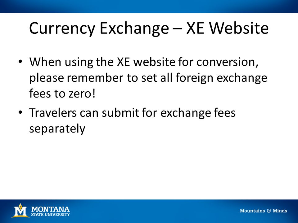 Currency Exchange – XE Website When using the XE website for conversion, please remember to set all foreign exchange fees to zero! Travelers can submi