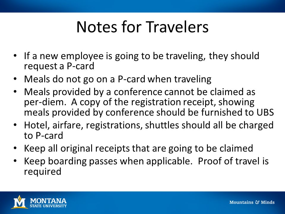 Notes for Travelers If a new employee is going to be traveling, they should request a P-card Meals do not go on a P-card when traveling Meals provided