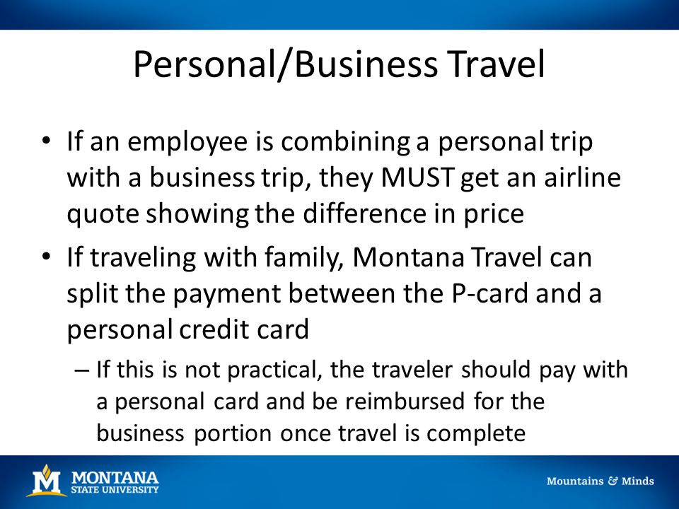 Personal/Business Travel If an employee is combining a personal trip with a business trip, they MUST get an airline quote showing the difference in pr