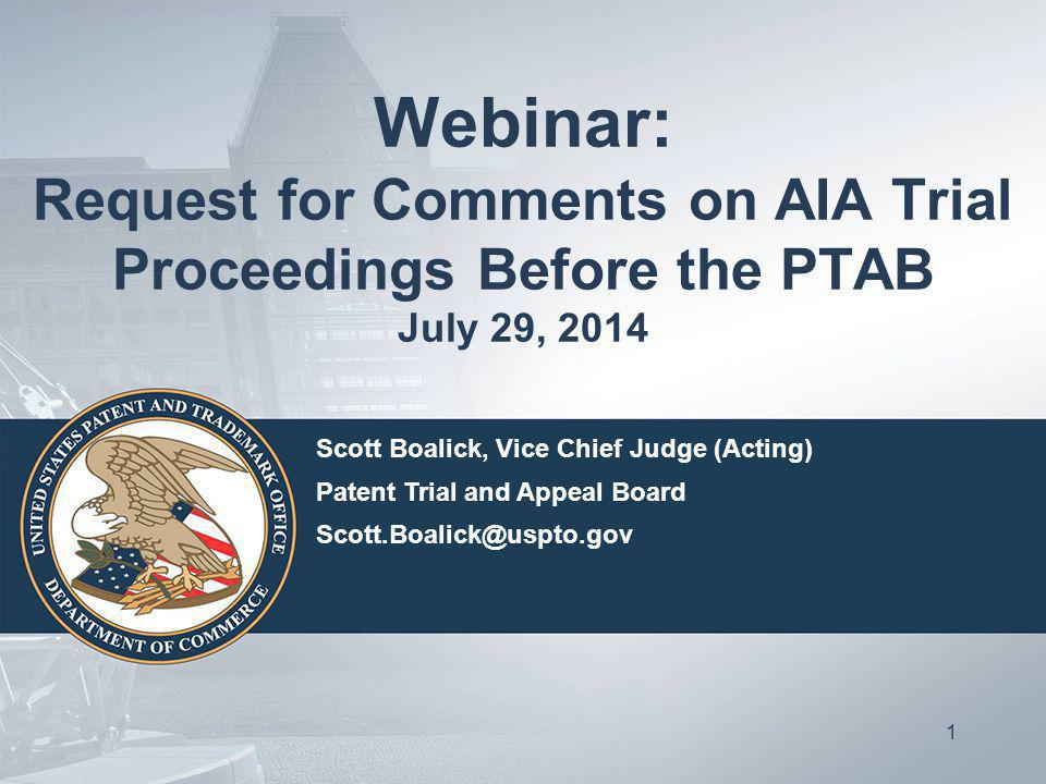 Webinar: Request for Comments on AIA Trial Proceedings Before the PTAB July 29, 2014 1 Scott Boalick, Vice Chief Judge (Acting) Patent Trial and Appeal Board Scott.Boalick@uspto.gov