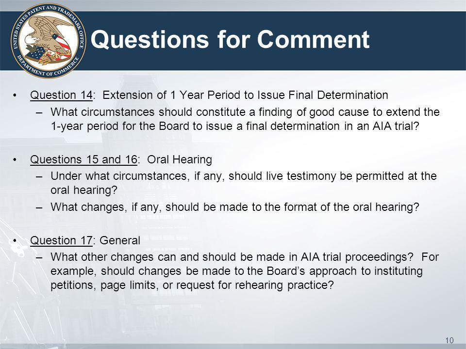 Questions for Comment Question 14: Extension of 1 Year Period to Issue Final Determination –What circumstances should constitute a finding of good cause to extend the 1-year period for the Board to issue a final determination in an AIA trial.