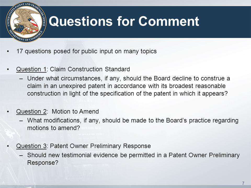 Questions for Comment 17 questions posed for public input on many topics Question 1: Claim Construction Standard –Under what circumstances, if any, should the Board decline to construe a claim in an unexpired patent in accordance with its broadest reasonable construction in light of the specification of the patent in which it appears.