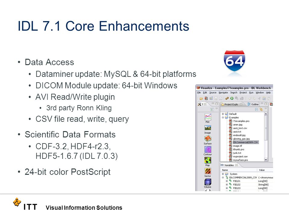 Visual Information Solutions IDL 7.1 Core Enhancements Data Access Dataminer update: MySQL & 64-bit platforms DICOM Module update: 64-bit Windows AVI Read/Write plugin 3rd party Ronn Kling CSV file read, write, query Scientific Data Formats CDF-3.2, HDF4-r2.3, HDF5-1.6.7 (IDL 7.0.3) 24-bit color PostScript