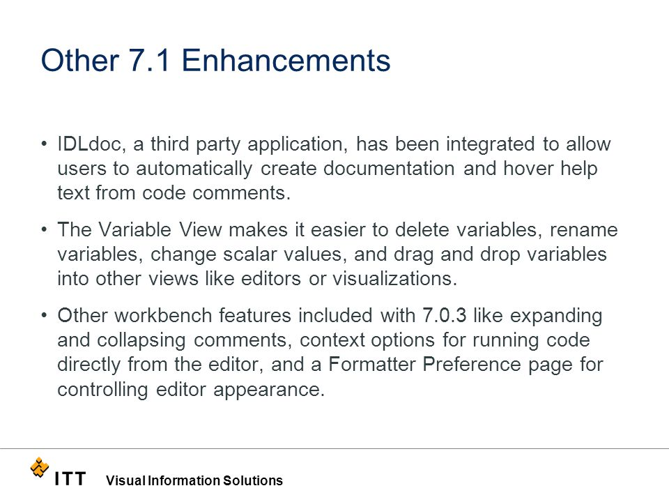 Visual Information Solutions Other 7.1 Enhancements IDLdoc, a third party application, has been integrated to allow users to automatically create documentation and hover help text from code comments.