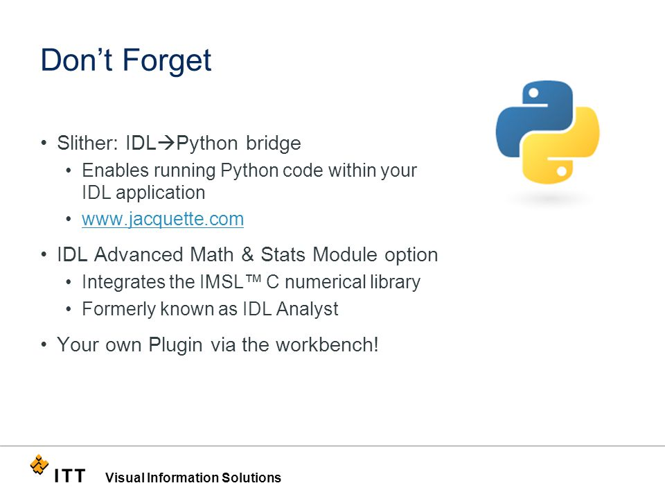Visual Information Solutions Don't Forget Slither: IDL  Python bridge Enables running Python code within your IDL application www.jacquette.com IDL Advanced Math & Stats Module option Integrates the IMSL™ C numerical library Formerly known as IDL Analyst Your own Plugin via the workbench!