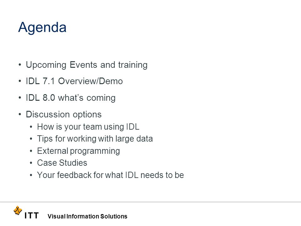 Visual Information Solutions Agenda Upcoming Events and training IDL 7.1 Overview/Demo IDL 8.0 what's coming Discussion options How is your team using IDL Tips for working with large data External programming Case Studies Your feedback for what IDL needs to be