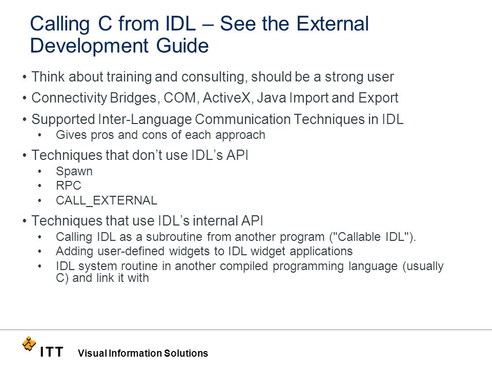 Visual Information Solutions Calling C from IDL – See the External Development Guide Think about training and consulting, should be a strong user Connectivity Bridges, COM, ActiveX, Java Import and Export Supported Inter-Language Communication Techniques in IDL Gives pros and cons of each approach Techniques that don't use IDL's API Spawn RPC CALL_EXTERNAL Techniques that use IDL's internal API Calling IDL as a subroutine from another program ( Callable IDL ).