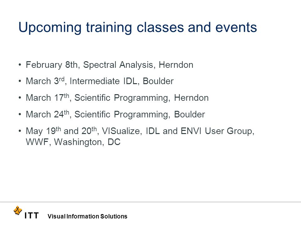 Visual Information Solutions Upcoming training classes and events February 8th, Spectral Analysis, Herndon March 3 rd, Intermediate IDL, Boulder March 17 th, Scientific Programming, Herndon March 24 th, Scientific Programming, Boulder May 19 th and 20 th, VISualize, IDL and ENVI User Group, WWF, Washington, DC
