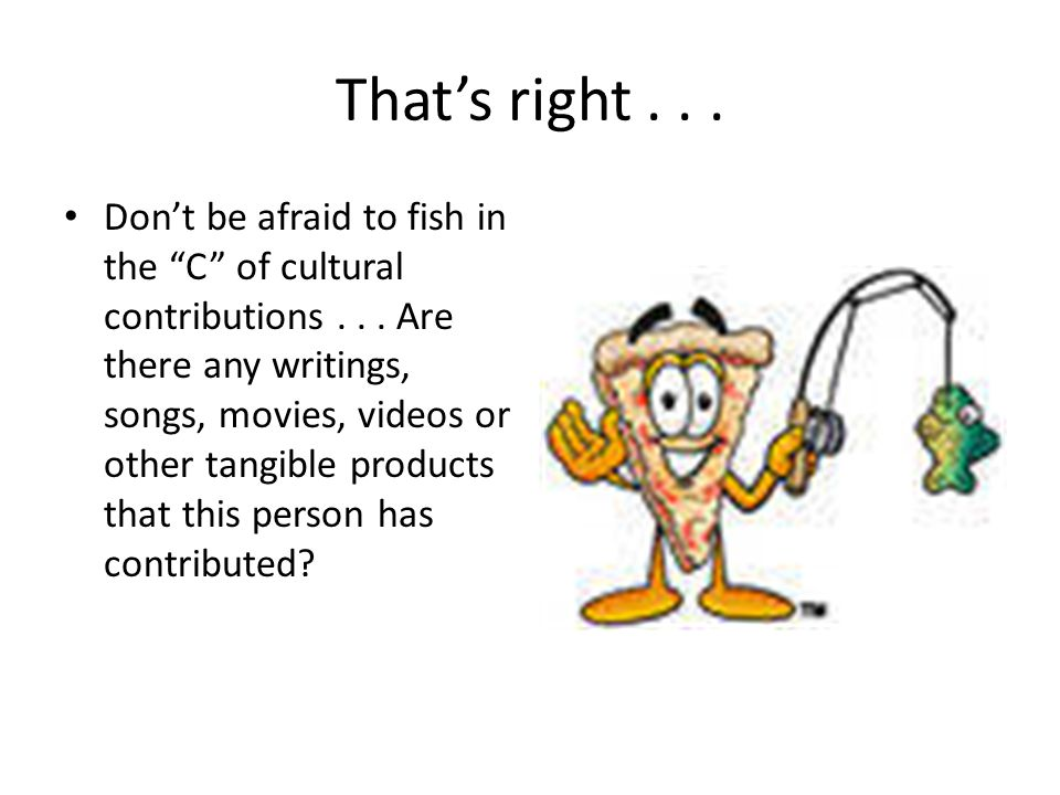 That's right... Don't be afraid to fish in the C of cultural contributions...