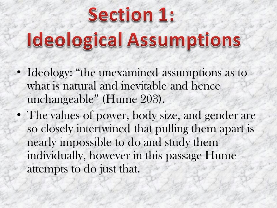 Ideology: the unexamined assumptions as to what is natural and inevitable and hence unchangeable (Hume 203).