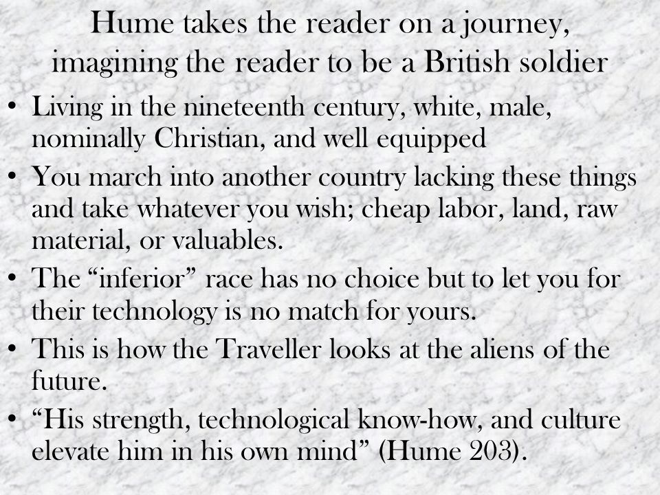 Hume takes the reader on a journey, imagining the reader to be a British soldier Living in the nineteenth century, white, male, nominally Christian, and well equipped You march into another country lacking these things and take whatever you wish; cheap labor, land, raw material, or valuables.