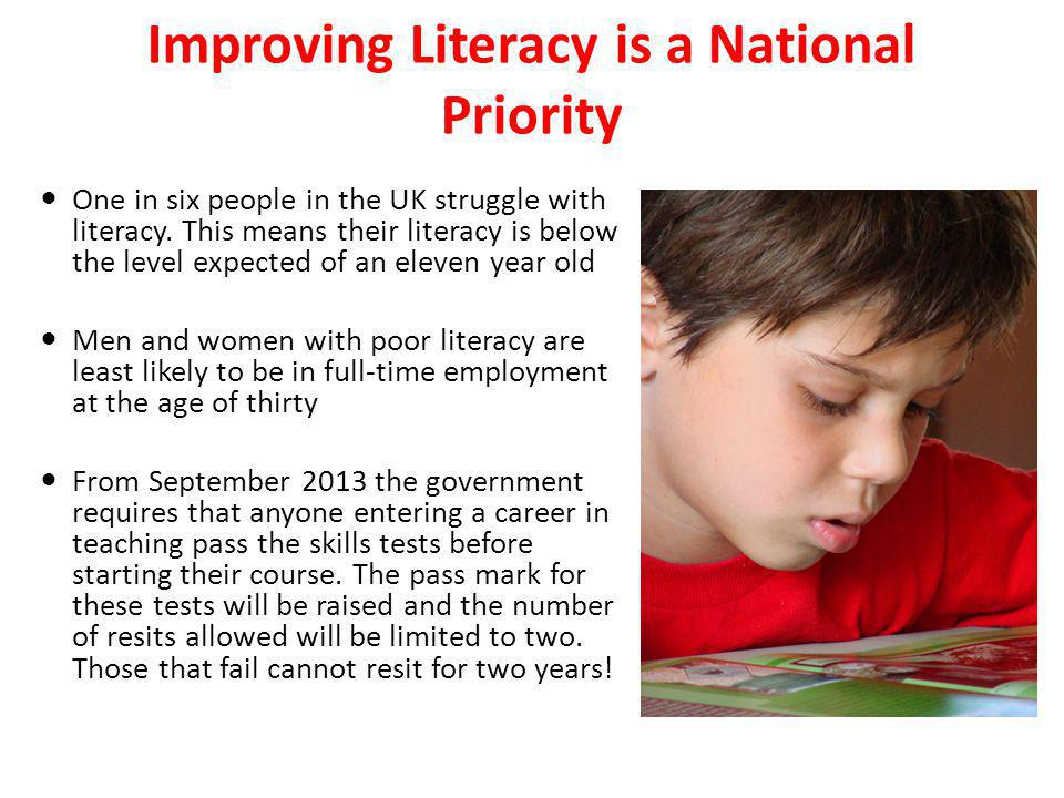 Improving Literacy is a National Priority One in six people in the UK struggle with literacy. This means their literacy is below the level expected of