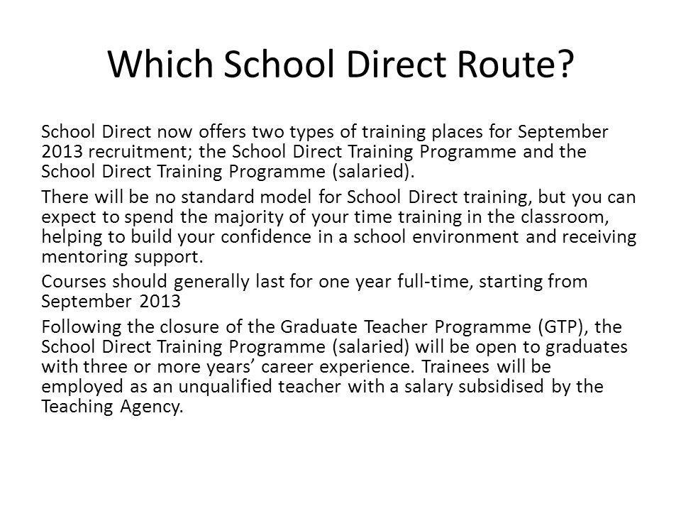 Which School Direct Route? School Direct now offers two types of training places for September 2013 recruitment; the School Direct Training Programme