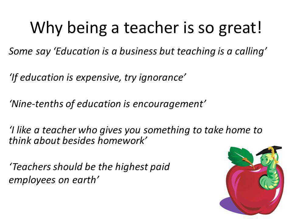 Why being a teacher is so great! Some say 'Education is a business but teaching is a calling' 'If education is expensive, try ignorance' 'Nine-tenths