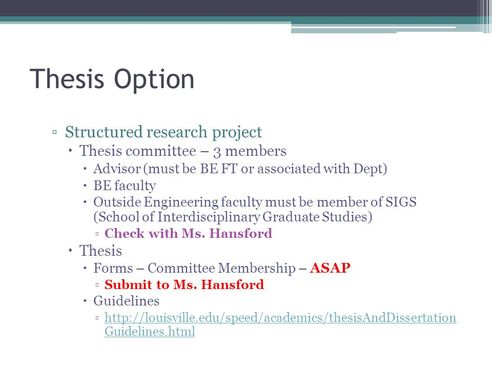 Thesis Option ▫Structured research project  Thesis committee – 3 members  Advisor (must be BE FT or associated with Dept)  BE faculty  Outside Eng