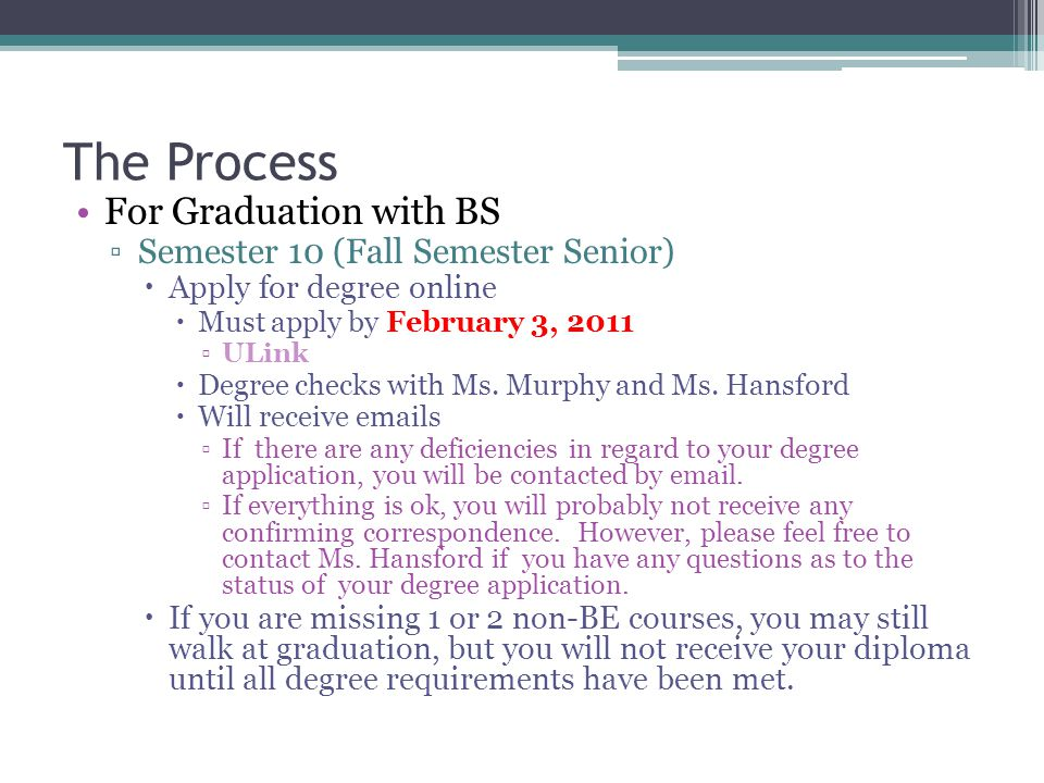 The Process For Graduation with BS ▫S▫Semester 10 (Fall Semester Senior) AApply for degree online MMust apply by February 3, 2011 ▫U▫ULink DDegree checks with Ms.