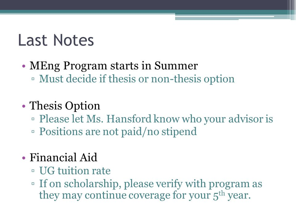 Last Notes MEng Program starts in Summer ▫Must decide if thesis or non-thesis option Thesis Option ▫Please let Ms. Hansford know who your advisor is ▫