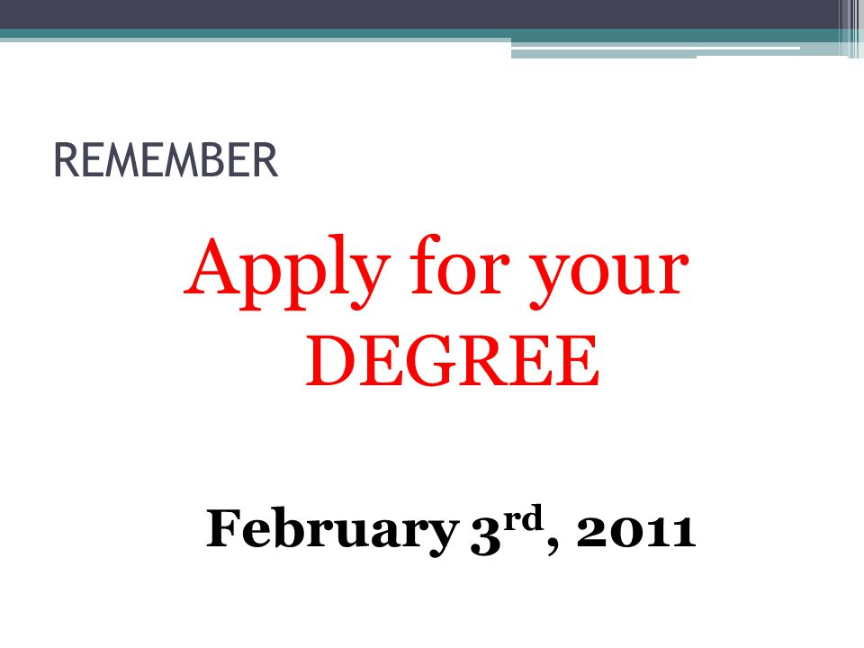 REMEMBER Apply for your DEGREE February 3 rd, 2011