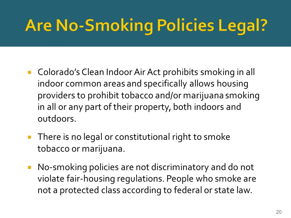 Colorado's Clean Indoor Air Act prohibits smoking in all indoor common areas and specifically allows housing providers to prohibit tobacco and/or marijuana smoking in all or any part of their property, both indoors and outdoors.