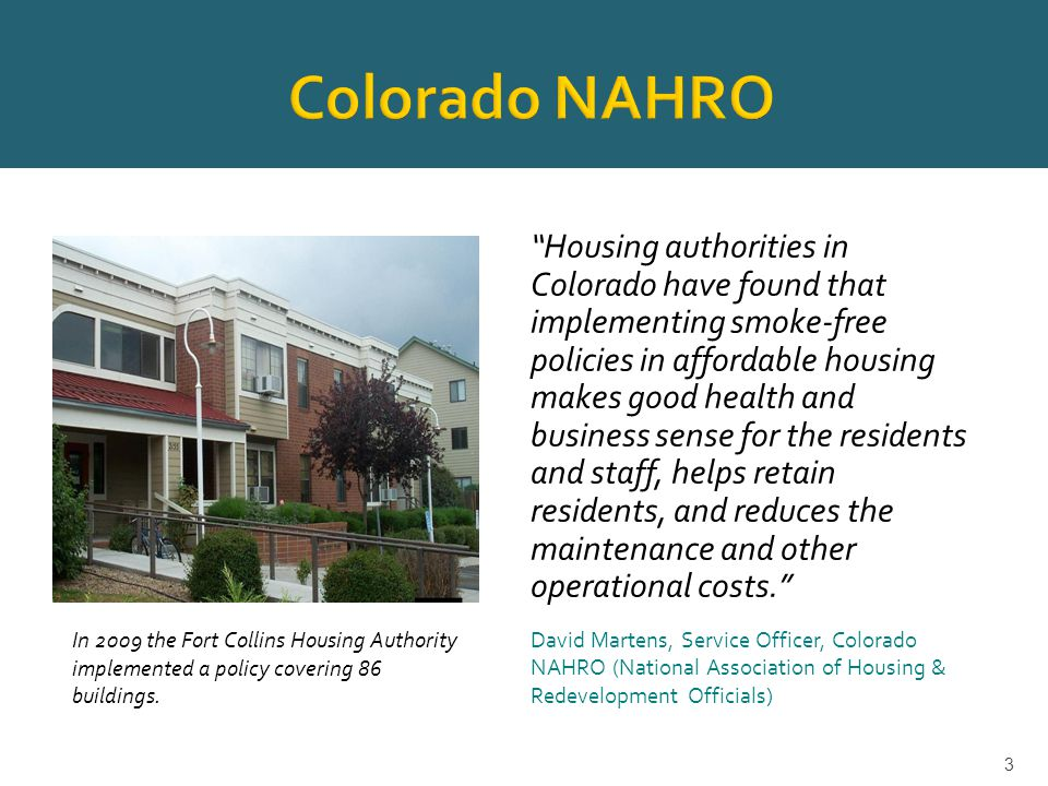 Housing authorities in Colorado have found that implementing smoke-free policies in affordable housing makes good health and business sense for the residents and staff, helps retain residents, and reduces the maintenance and other operational costs. David Martens, Service Officer, Colorado NAHRO (National Association of Housing & Redevelopment Officials) 3 In 2009 the Fort Collins Housing Authority implemented a policy covering 86 buildings.