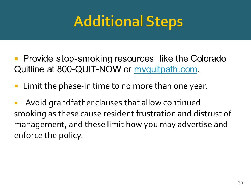 30  Provide stop-smoking resources like the Colorado Quitline at 800-QUIT-NOW or myquitpath.com.myquitpath.com  Limit the phase-in time to no more than one year.
