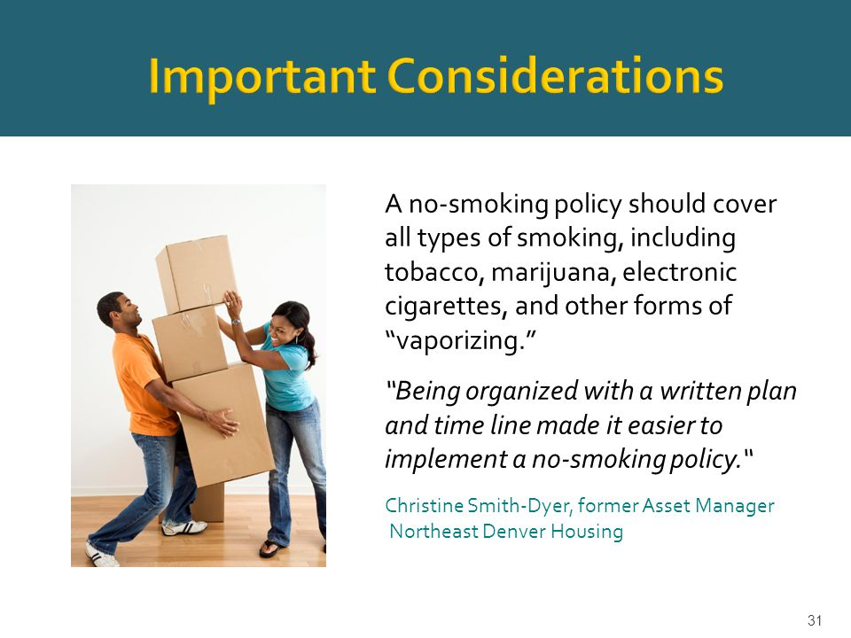 A no-smoking policy should cover all types of smoking, including tobacco, marijuana, electronic cigarettes, and other forms of vaporizing. Being organized with a written plan and time line made it easier to implement a no-smoking policy. Christine Smith-Dyer, former Asset Manager Northeast Denver Housing 31