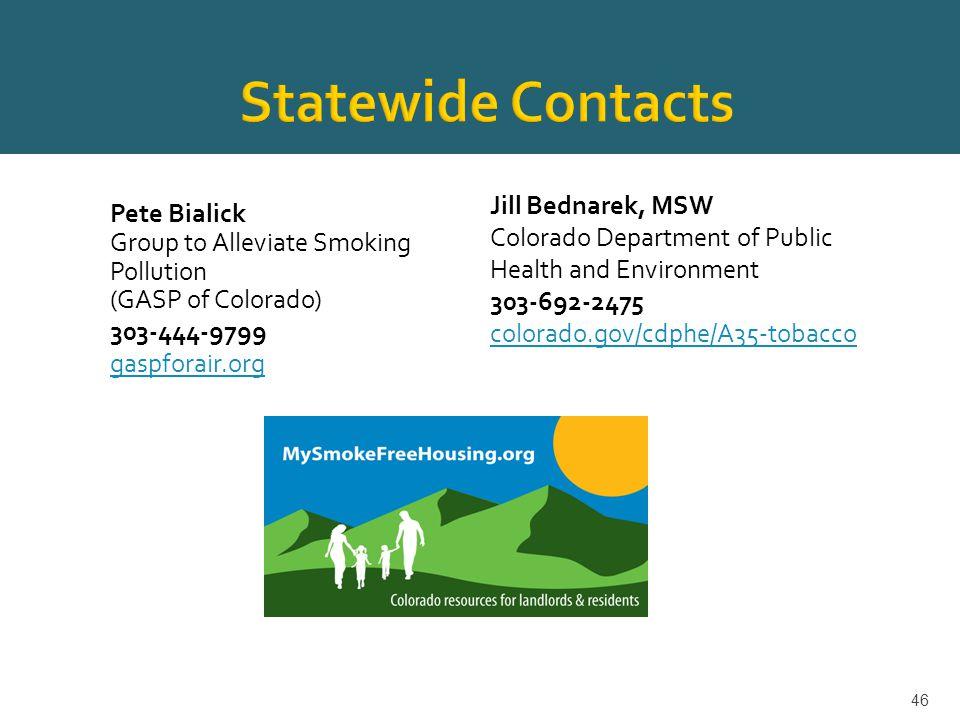 46 Pete Bialick Group to Alleviate Smoking Pollution (GASP of Colorado) 303-444-9799 gaspforair.org Jill Bednarek, MSW Colorado Department of Public Health and Environment 303-692-2475 colorado.gov/cdphe/A35-tobacco