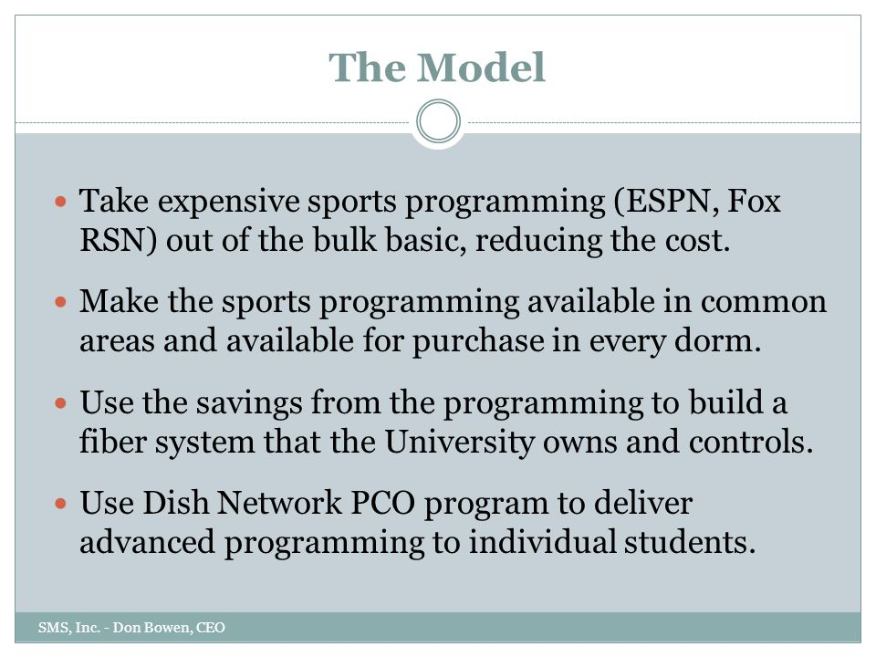 The Model SMS, Inc. - Don Bowen, CEO Take expensive sports programming (ESPN, Fox RSN) out of the bulk basic, reducing the cost. Make the sports progr