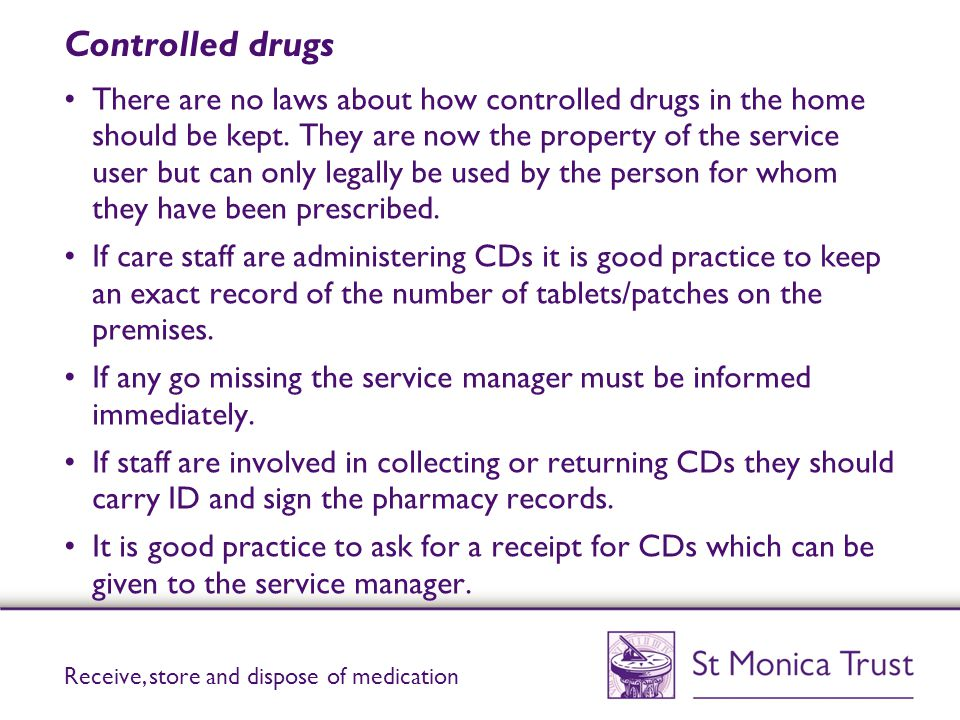 Controlled drugs There are no laws about how controlled drugs in the home should be kept. They are now the property of the service user but can only l