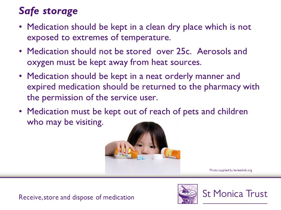 Keeping medicine in the fridge Some medicines such as antibiotics, insulin or eye drops may need to be kept between 2-8c in the fridge.