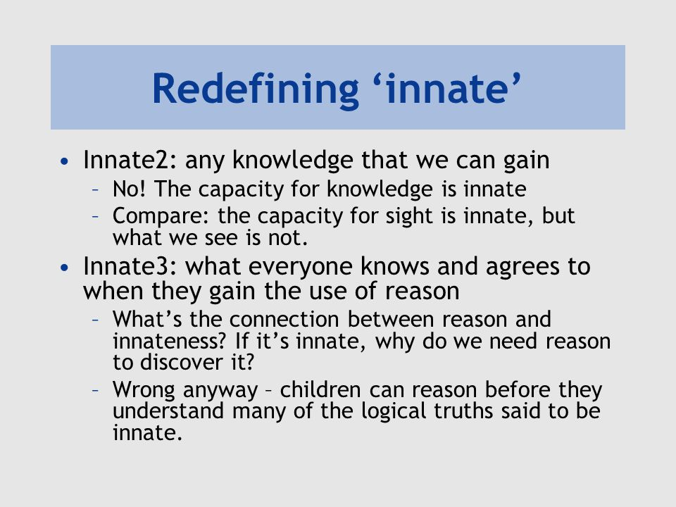 Redefining 'innate' Innate4: knowledge gained at some point after the use of reason –Hopeless – lots of empirical knowledge qualifies.