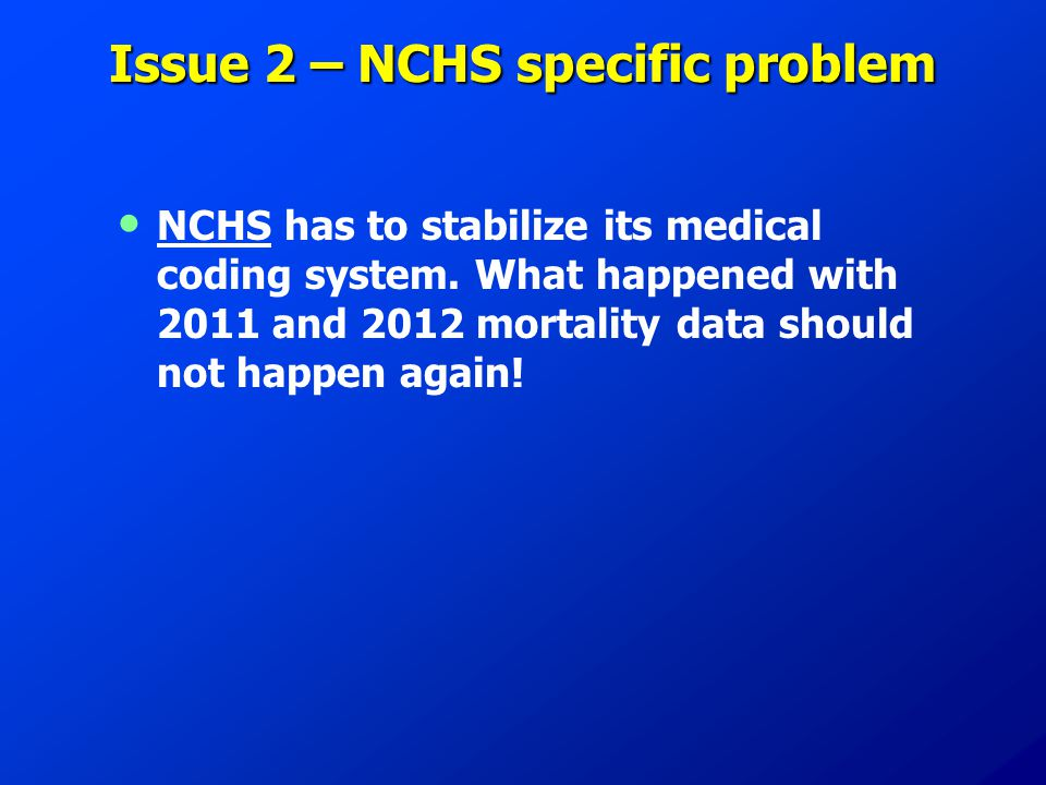 Issue 2 – NCHS specific problem NCHS has to stabilize its medical coding system. What happened with 2011 and 2012 mortality data should not happen aga