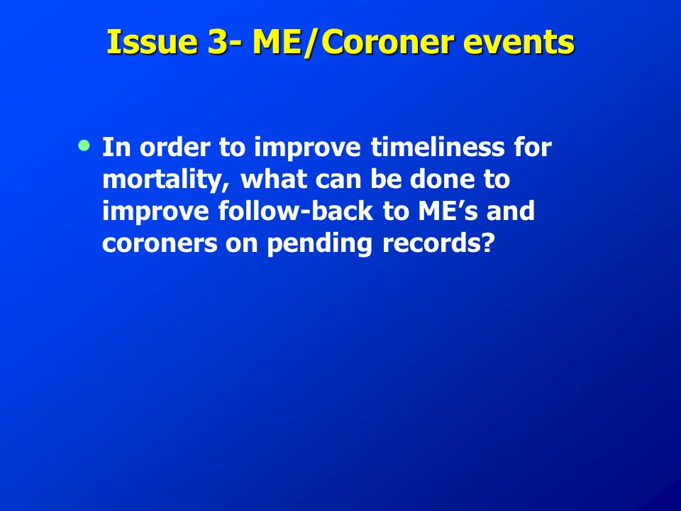 Issue 3- ME/Coroner events In order to improve timeliness for mortality, what can be done to improve follow-back to ME's and coroners on pending recor