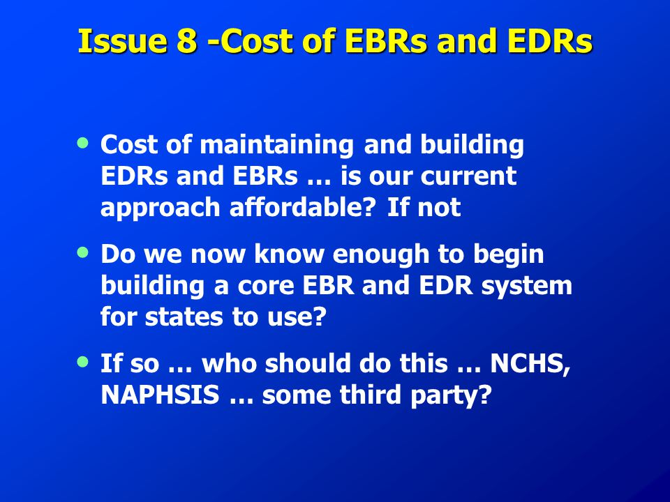 Issue 8 -Cost of EBRs and EDRs Cost of maintaining and building EDRs and EBRs … is our current approach affordable? If not Do we now know enough to be
