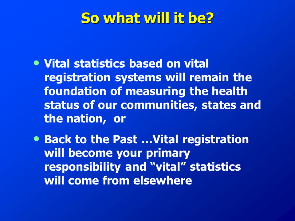 So what will it be? Vital statistics based on vital registration systems will remain the foundation of measuring the health status of our communities,