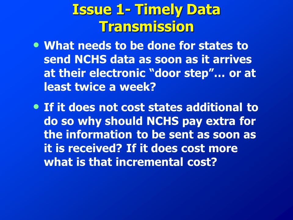 "Issue 1- Timely Data Transmission What needs to be done for states to send NCHS data as soon as it arrives at their electronic ""door step""… or at leas"