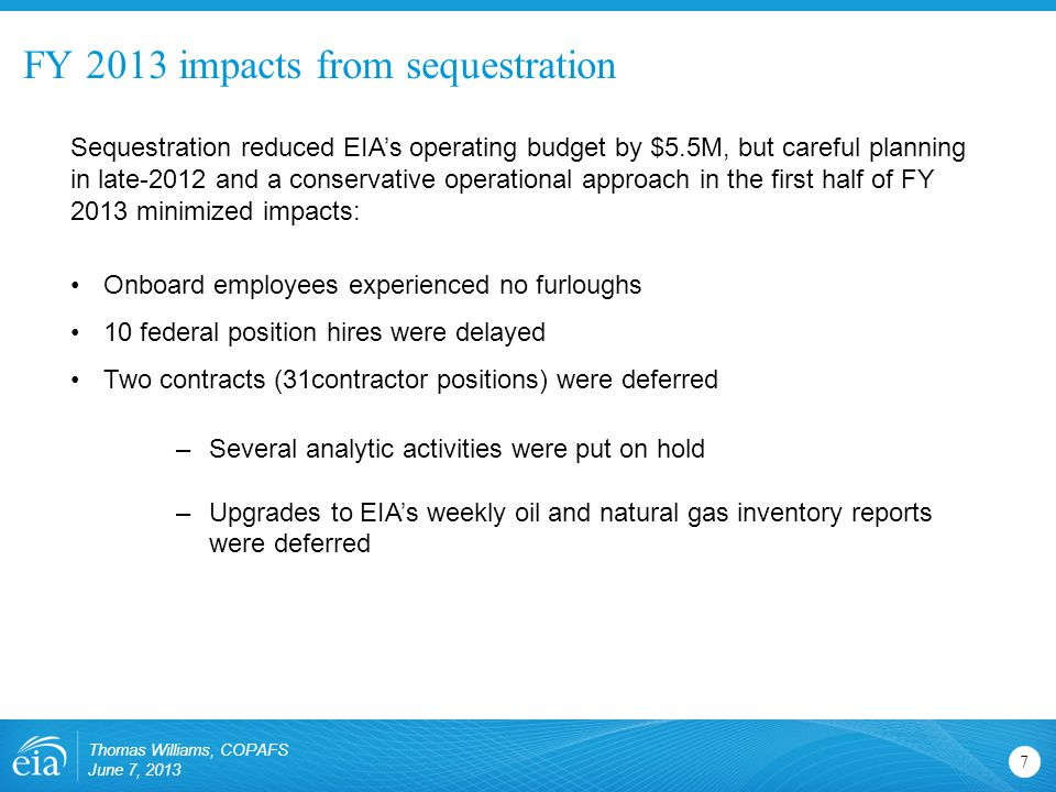 FY 2013 impacts from sequestration 7 Sequestration reduced EIA's operating budget by $5.5M, but careful planning in late-2012 and a conservative operational approach in the first half of FY 2013 minimized impacts: Onboard employees experienced no furloughs 10 federal position hires were delayed Two contracts (31contractor positions) were deferred –Several analytic activities were put on hold –Upgrades to EIA's weekly oil and natural gas inventory reports were deferred Thomas Williams, COPAFS June 7, 2013